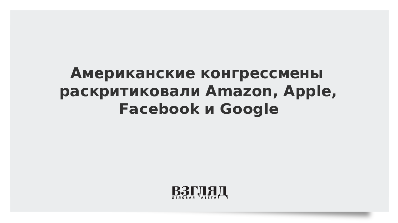Американские конгрессмены раскритиковали Amazon, Apple, Facebook и Google